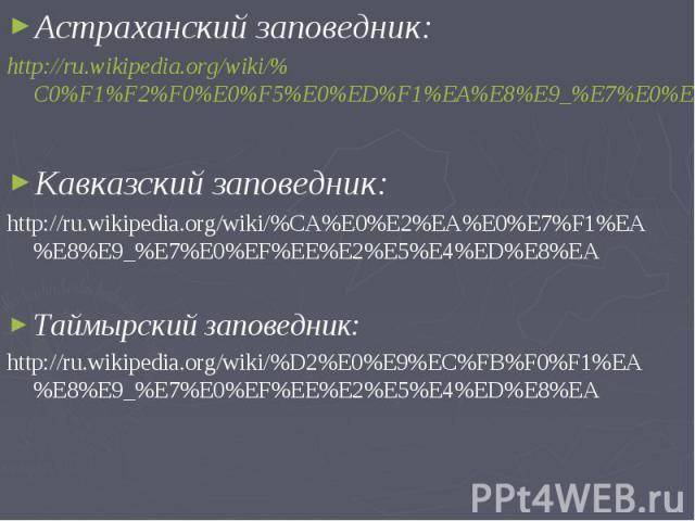 Астраханский заповедник:Астраханский заповедник:http://ru.wikipedia.org/wiki/%C0%F1%F2%F0%E0%F5%E0%ED%F1%EA%E8%E9_%E7%E0%EF%EE%E2%E5%E4%ED%E8%EAКавказский заповедник:http://ru.wikipedia.org/wiki/%CA%E0%E2%EA%E0%E7%F1%EA%E8%E9_%E7%E0%EF%EE%E2%E5%E4%E…