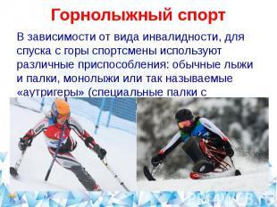 Горнолыжный спортВ зависимости от вида инвалидности, для спуска с горы спортсмен
