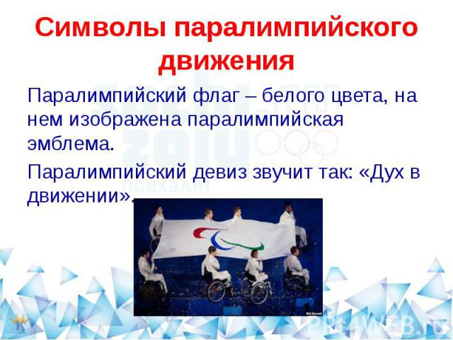 Символы паралимпийского движенияПаралимпийский флаг – белого цвета, на нем изображена паралимпийская эмблема.Паралимпийский девиз звучит так: «Дух в движении».