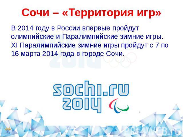 Сочи – «Территория игр»В 2014 году в России впервые пройдут олимпийские и Паралимпийские зимние игры. XI Паралимпийские зимние игры пройдут с 7 по 16 марта 2014 года в городе Сочи.