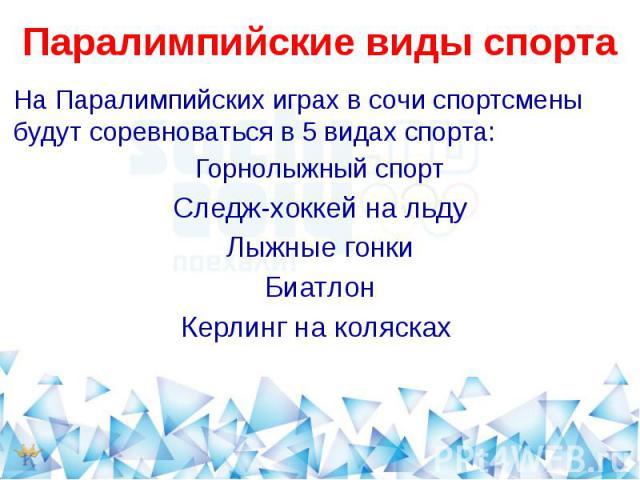 Паралимпийские виды спортаНа Паралимпийских играх в сочи спортсмены будут соревноваться в 5 видах спорта:Горнолыжный спортСледж-хоккей на льдуЛыжные гонкиБиатлонКерлинг на колясках