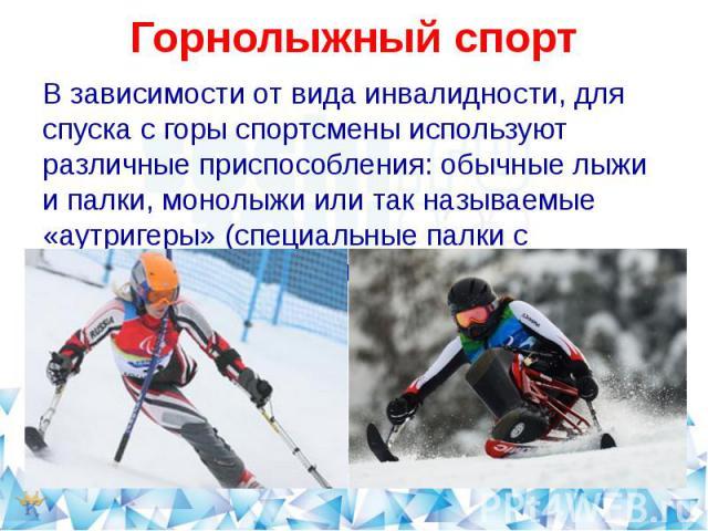 Горнолыжный спортВ зависимости от вида инвалидности, для спуска с горы спортсмены используют различные приспособления: обычные лыжи и палки, монолыжи или так называемые «аутригеры» (специальные палки с небольшими лыжами на конце).