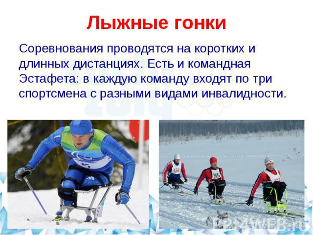 Лыжные гонкиСоревнования проводятся на коротких и длинных дистанциях. Есть и командная Эстафета: в каждую команду входят по три спортсмена с разными видами инвалидности.