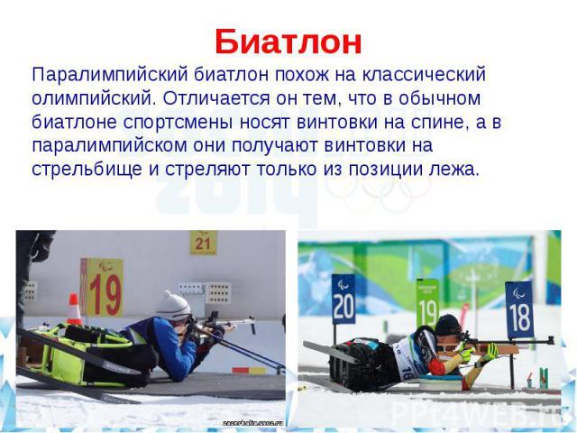 БиатлонПаралимпийский биатлон похож на классический олимпийский. Отличается он тем, что в обычном биатлоне спортсмены носят винтовки на спине, а в паралимпийском они получают винтовки на стрельбище и стреляют только из позиции лежа.