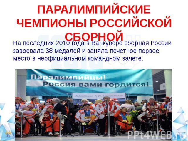 ПАРАЛИМПИЙСКИЕ ЧЕМПИОНЫ РОССИЙСКОЙ СБОРНОЙНа последних 2010 года в Ванкувере сборная России завоевала 38 медалей и заняла почетное первое место в неофициальном командном зачете.