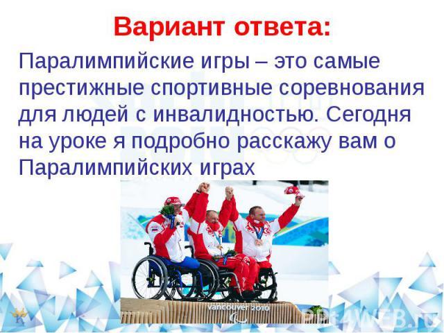 Вариант ответа:Паралимпийские игры – это самые престижные спортивные соревнования для людей с инвалидностью. Сегодня на уроке я подробно расскажу вам о Паралимпийских играх