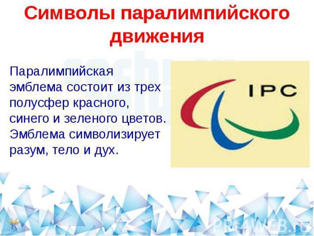 Символы паралимпийского движенияПаралимпийская эмблема состоит из трех полусфер красного, синего и зеленого цветов. Эмблема символизирует разум, тело и дух.