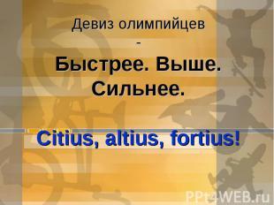 Девиз олимпийцев-Быстрее. Выше. Сильнее.Citius, altius, fortius!