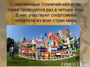 Современные Олимпийские игры, также проводятся раз в четыре года.В них участвуют