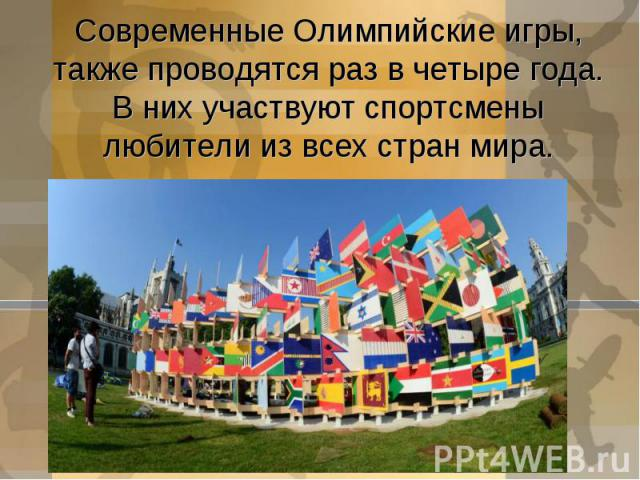 Современные Олимпийские игры, также проводятся раз в четыре года.В них участвуют спортсмены любители из всех стран мира.