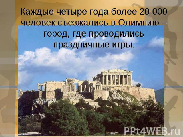 Каждые четыре года более 20 000 человек съезжались в Олимпию – город, где проводились праздничные игры.