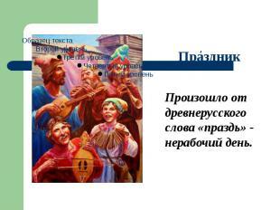 Произошло от древнерусского слова «праздь» - нерабочий день.