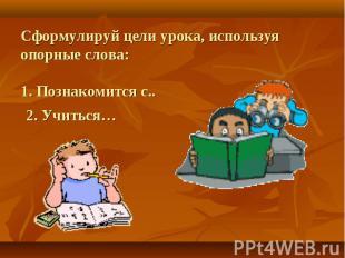 Сформулируй цели урока, используя опорные слова:1. Познакомится с.. 2. Учиться…