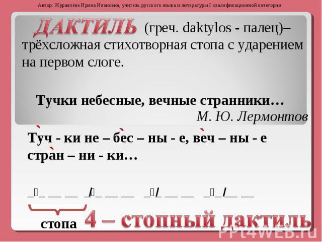 ДАКТИЛЬгреч. daktylos - палец)– трёхсложная стихотворная стопа с ударением на первом слоге.Тучки небесные, вечные странники…Туч - ки не – бес – ны - е, веч – ны - е стран – ни - ки…