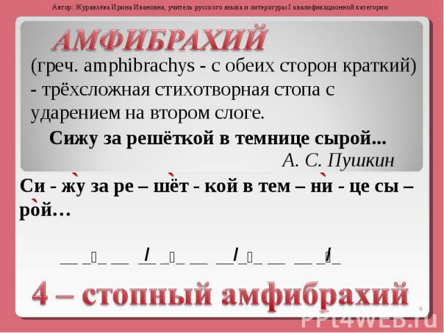 АМФИБРАХИЙ (греч. amphibrachys - с обеих сторон краткий) - трёхсложная стихотворная стопа с ударением на втором слоге.Сижу за решёткой в темнице сырой...