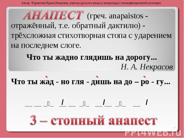 (греч. anapaistos - отражённый, т.е. обратный дактилю) - трёхсложная стихотворная стопа с ударением на последнем слоге.Что ты жадно глядишь на дорогу... Н. А. Некрасов