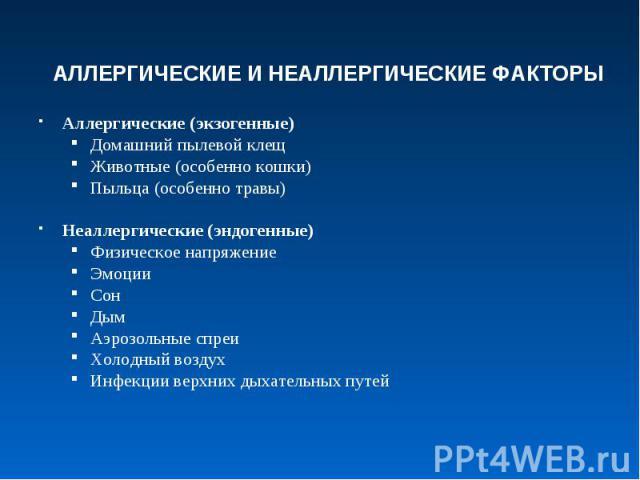 АЛЛЕРГИЧЕСКИЕ И НЕАЛЛЕРГИЧЕСКИЕ ФАКТОРЫАллергические (экзогенные)Домашний пылевой клещЖивотные (особенно кошки)Пыльца (особенно травы)Неаллергические (эндогенные)Физическое напряжениеЭмоцииСонДымАэрозольные спреиХолодный воздухИнфекции верхних дыхат…
