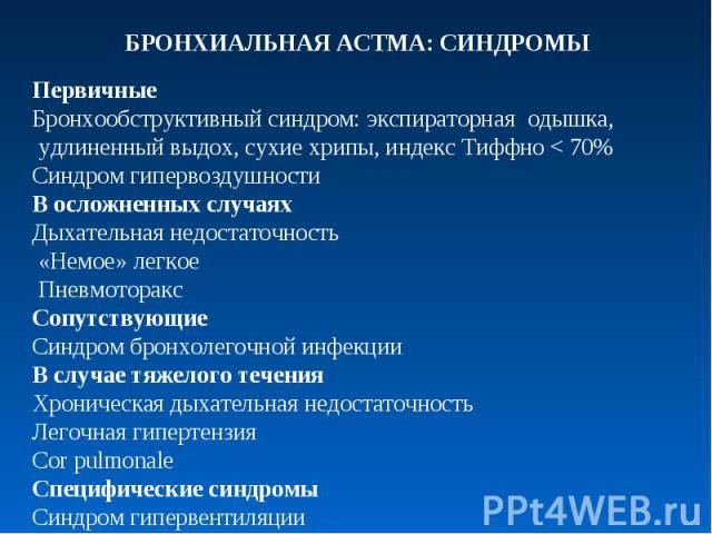 ПервичныеБронхообструктивный синдром: экспираторная одышка, удлиненный выдох, сухие хрипы, индекс Тиффно < 70%Синдром гипервоздушностиВ осложненных случаяхДыхательная недостаточность «Немое» легкое ПневмотораксСопутствующиеСиндром бронхолегочной инф…