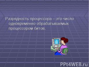 Разрядность процессора – это число одновременно обрабатываемых процессором битов