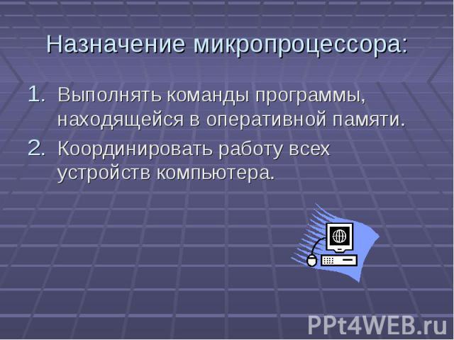 Назначение микропроцессора: Выполнять команды программы, находящейся в оперативной памяти. Координировать работу всех устройств компьютера.