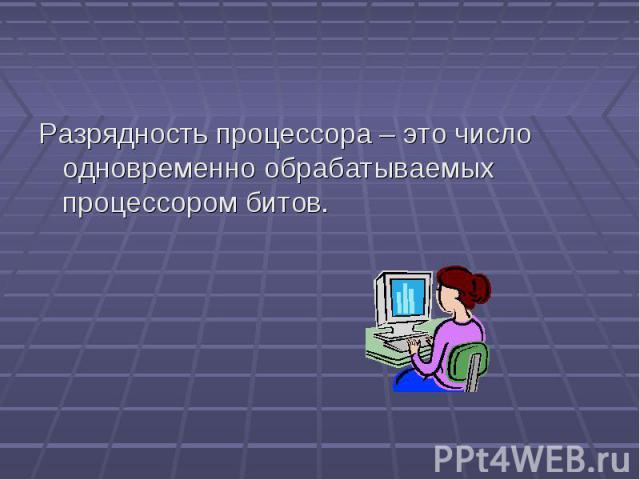 Разрядность процессора – это число одновременно обрабатываемых процессором битов.