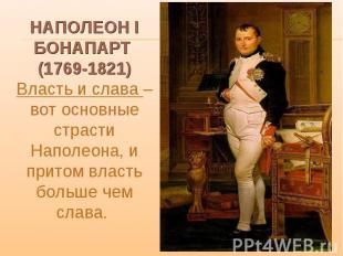 НАПОЛЕОН I БОНАПАРТ (1769-1821) Власть и слава – вот основные страсти Наполеона,