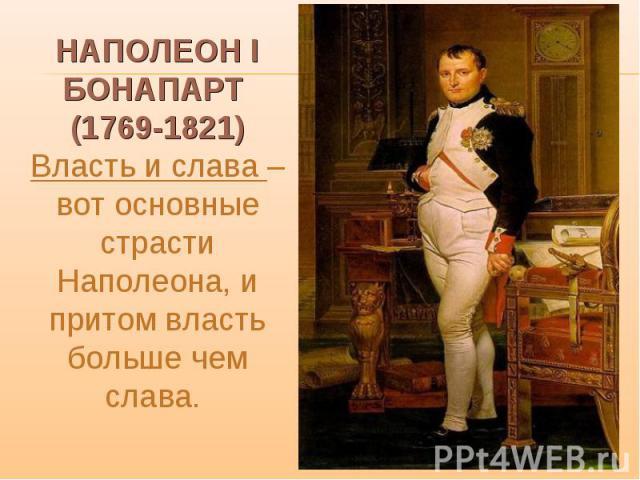 НАПОЛЕОН I БОНАПАРТ (1769-1821) Власть и слава – вот основные страсти Наполеона, и притом власть больше чем слава.