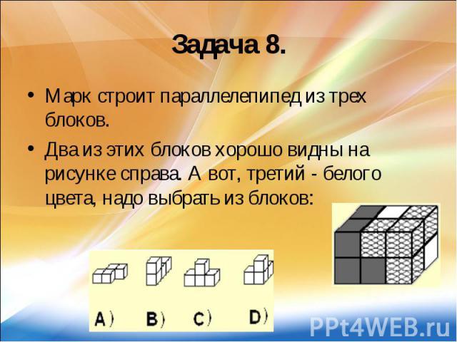 Задача 8. Марк строит параллелепипед из трех блоков. Два из этих блоков хорошо видны на рисунке справа. А вот, третий - белого цвета, надо выбрать из блоков: