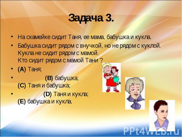 Задача 3. На скамейке сидит Таня, ее мама, бабушка и кукла. Бабушка сидит рядом с внучкой, но не рядом с куклой. Кукла не сидит рядом с мамой. Кто сидит рядом с мамой Тани ? (A) Таня; (B) бабушка; (C) Таня и бабушка; (D) Таня и кукла; (E) бабушка и кукла.