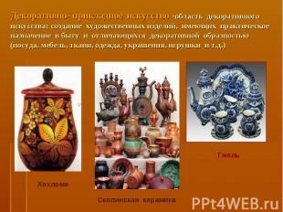 Декоративно- прикладное искусство -область декоративного искусства: создание худ