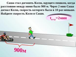 tвстр=2мин 900м Саша стал догонять Колю, идущего пешком, когда расстояние между