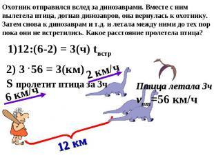 2 км/ч 6 км/ч 12 км 1)12:(6-2) = 3(ч) tвстр 2) 3 56 = 3(км) S пролетит птица за
