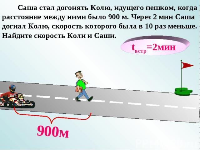 tвстр=2мин 900м Саша стал догонять Колю, идущего пешком, когда расстояние между ними было 900 м. Через 2 мин Саша догнал Колю, скорость которого была в 10 раз меньше. Найдите скорость Коли и Саши.