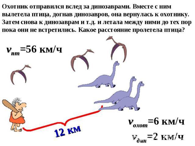 Охотник отправился вслед за динозаврами. Вместе с ним вылетела птица, догнав динозавров, она вернулась к охотнику. Затем снова к динозаврам и т.д. и летала между ними до тех пор пока они не встретились. Какое расстояние пролетела птица? 12 км vохот=…