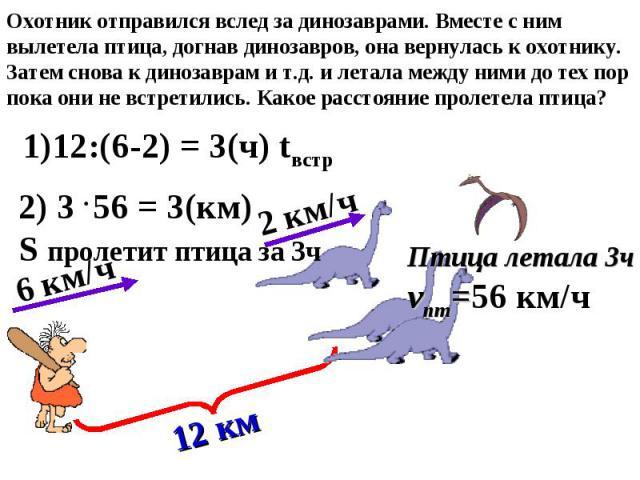 2 км/ч 6 км/ч 12 км 1)12:(6-2) = 3(ч) tвстр 2) 3 56 = 3(км) S пролетит птица за 3ч Птица летала 3ч vпт=56 км/ч Охотник отправился вслед за динозаврами. Вместе с ним вылетела птица, догнав динозавров, она вернулась к охотнику. Затем снова к динозавра…