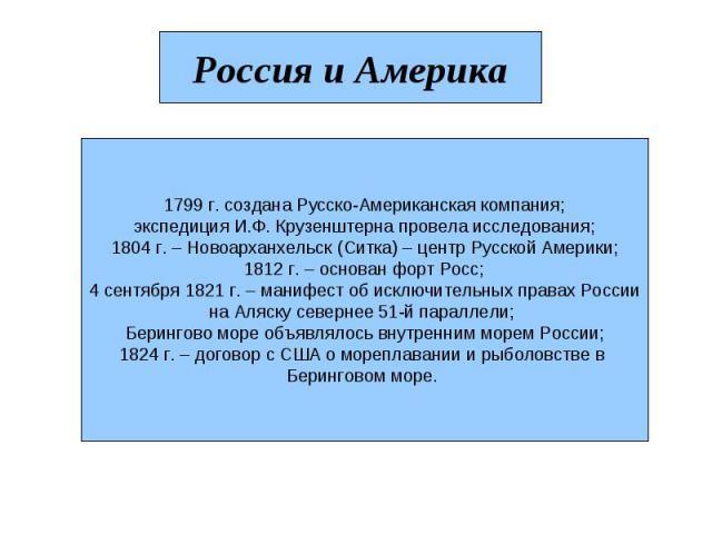 Россия и Америка 1799 г. создана Русско-Американская компания; экспедиция И.Ф. Крузенштерна провела исследования; 1804 г. – Новоарханхельск (Ситка) – центр Русской Америки; 1812 г. – основан форт Росс; 4 сентября 1821 г. – манифест об исключительных…
