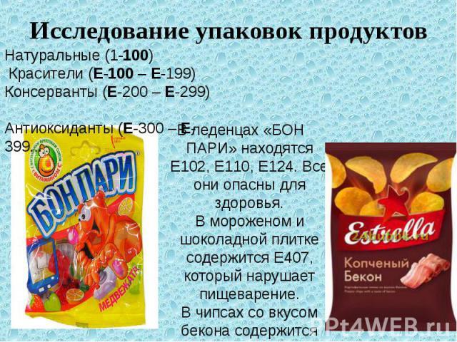 Исследование упаковок продуктов В леденцах «БОН ПАРИ» находятся Е102, Е110, Е124. Все они опасны для здоровья. В мороженом и шоколадной плитке содержится Е407, который нарушает пищеварение. В чипсах со вкусом бекона содержится Е627, вызывающий рак. …