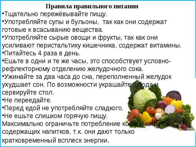Правила правильного питания Тщательно пережёвывайте пищу. Употребляйте супы и бульоны, так как они содержат готовые к всасыванию вещества. Употребляйте сырые овощи и фрукты, так как они усиливают перистальтику кишечника, содержат витамины. Питайтесь…
