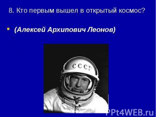 8. Кто первым вышел в открытый космос? (Алексей Архипович Леонов)