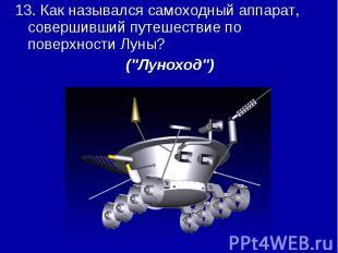 13. Как назывался самоходный аппарат, совершивший путешествие по поверхности Лун