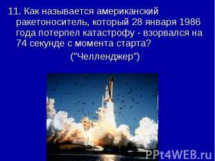 11. Как называется американский ракетоноситель, который 28 января 1986 года поте