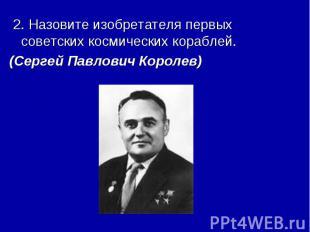 2. Назовите изобретателя первых советских космических кораблей. (Сергей Павлович