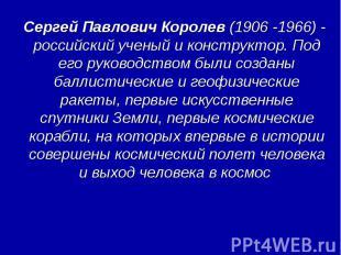 Сергей Павлович Королев (1906 -1966) - российский ученый и конструктор. Под его