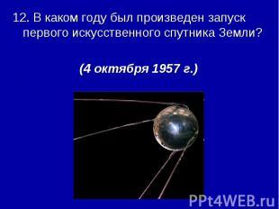 12. В каком году был произведен запуск первого искусственного спутника Земли?(4