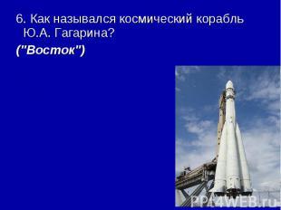 """6. Как назывался космический корабль Ю.А. Гагарина? (\""""Восток\"""")"""