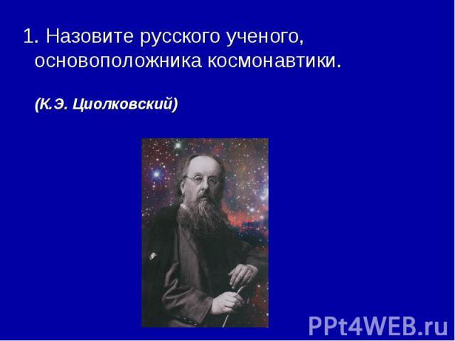 1. Назовите русского ученого, основоположника космонавтики