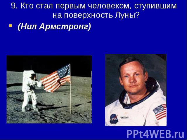 9. Кто стал первым человеком, ступившим на поверхность Луны? (Нил Армстронг)
