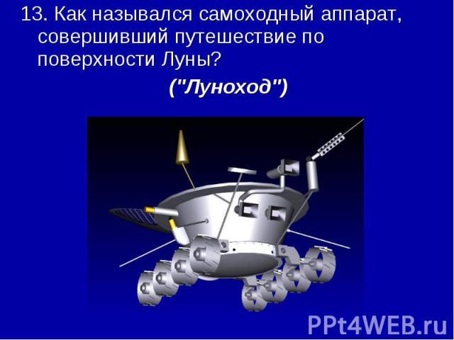 13. Как назывался самоходный аппарат, совершивший путешествие по поверхности Луны? (\