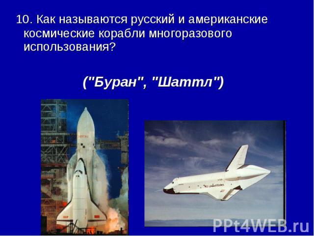 10. Как называются русский и американские космические корабли многоразового использования? (\