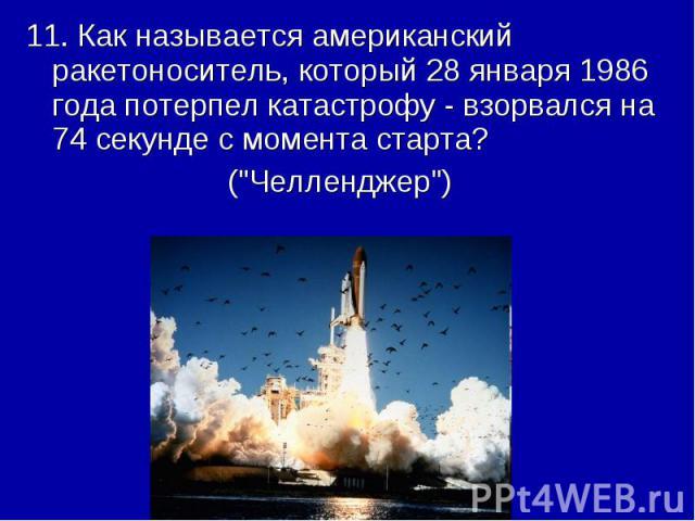 11. Как называется американский ракетоноситель, который 28 января 1986 года потерпел катастрофу - взорвался на 74 секунде с момента старта? (\